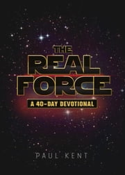 The Real Force: A Forty Day Devotional ebook by Kent, Paul