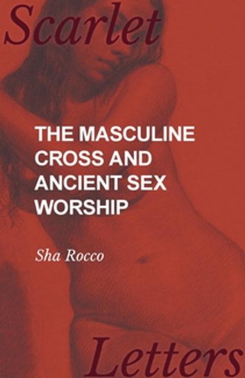 The Masculine Cross and Ancient Sex Worship ebook by Sha Rocco