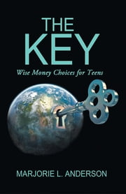 The Key - Wise Money Choices for Teens ebook by Marjorie L. Anderson