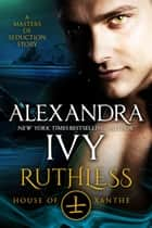Ruthless: House of Xanthe: A Masters of Seduction Novella ebook by Alexandra Ivy