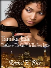 Tamika Jade: The Case of the Girl with the Rose Tattoo ebook by Rachel E. Rice
