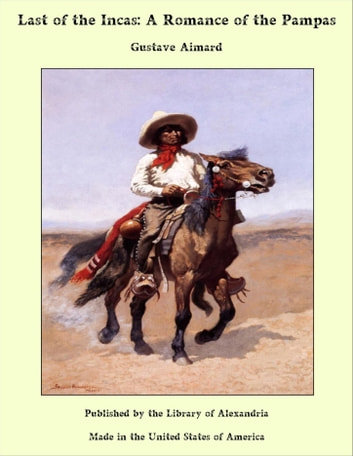 Last of the Incas: A Romance of the Pampas ebook by Gustave Aimard