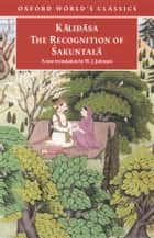 The Recognition of Sakuntala - A Play In Seven Acts ebook by Kalidasa, W. J. Johnson