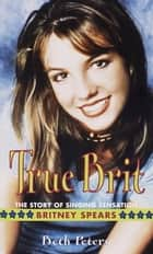 True Brit - The Story of Singing Sensation Britney Spears ebook by Sheryl Berk, Beth Peters