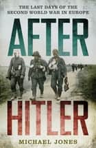 After Hitler - The Last Days of the Second World War in Europe ebook by Michael Jones