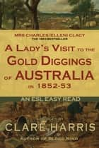 A Lady's Visit to the Gold Diggings of Australia in 1852-53 (Abridged): An ESL Easy Read ebook by Clare Harris
