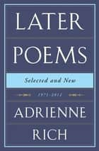 Later Poems: Selected and New: 1971-2012 - 1971–2012 ebook by Adrienne Rich