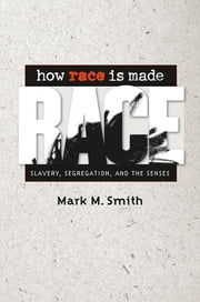 How Race Is Made - Slavery, Segregation, and the Senses ebook by Mark M. Smith