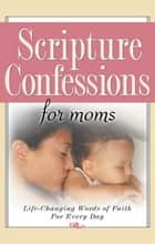 Scripture Confessions for Moms - Life-Changing Words of Faith For Every Day ebook by Provance, Keith, Provance,...