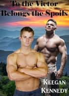 To the Victor Belongs the Spoils ebook by Keegan Kennedy