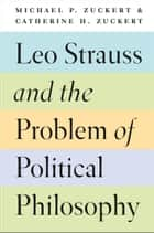 Leo Strauss and the Problem of Political Philosophy ebook by Michael P. Zuckert, Catherine H. Zuckert