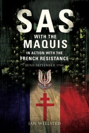 SAS: With the Maquis in Action with the French Resistance - June - September 1944 ebook by Ian Wellstead
