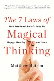 The 7 Laws of Magical Thinking - How Irrational Beliefs Keep Us Happy, Healthy, and Sane ebook by Matthew Hutson