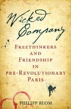 Wicked Company - Freethinkers and Friendship in pre-Revolutionary Paris eBook by Philipp Blom