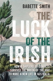 The Luck of the Irish - How a shipload of convicts survived the wreck of the Hive to make a new life in Australia ebook by Babette Smith