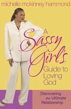 A Sassy Girl's Guide to Loving God - Discovering the Ultimate Relationship ebook by Michelle McKinney Hammond