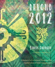 Beyond 2012 - A Shaman's Call to Personal Change and the Transformation of Global Consciousness ebook by James Endredy