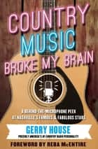 Country Music Broke My Brain - A Behind-the-Microphone Peek at Nashville's Famous & Fabulous Stars ebook by Gerry House, Reba McEntire