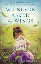 We Never Asked for Wings - A Novel ebook by Vanessa Diffenbaugh