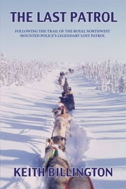 The Last Patrol - Following the Trail of the Royal Northwest Mounted Police's Legendary Lost Patrol ebook by Keith Billington