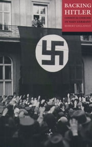 Backing Hitler:Consent and Coercion in Nazi Germany - Consent and Coercion in Nazi Germany ebook by Robert Gellately