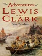 The Adventures of Lewis and Clark ebook by John Bakeless