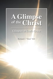 "A Glimpse of the Christ - Glimpses of God's Grace ebook by Richard J. ""Dick"" Hill"