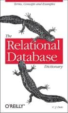 The Relational Database Dictionary - A Comprehensive Glossary of Relational Terms and Concepts, with Illustrative Examples ebook by C.J. Date