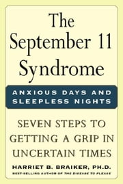 The September 11 Syndrome: Seven Steps to Getting a Grip in Uncertain Times: Seven Steps to Getting a Grip in Uncertain Times ebook by Braiker, Harriet