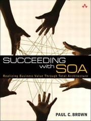 Succeeding with SOA - Realizing Business Value Through Total Architecture ebook by Paul C. Brown