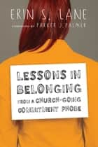 Lessons in Belonging from a Church-Going Commitment Phobe ebook by Erin S. Lane, Parker J. Palmer