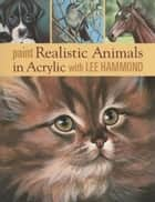 Paint Realistic Animals in Acrylic with Lee Hammond ebook by Hammond, Lee