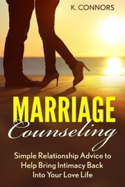 Marriage Counseling: Simple Relationship Advice to Help Bring Intimacy Back into Your Love Life ebook by K. Connors