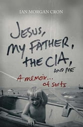 Jesus, My Father, The CIA, and Me - A Memoir. . . of Sorts ebook by Ian Morgan Cron