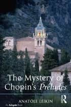 The Mystery of Chopin's Préludes ebook by Anatole Leikin