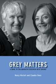 Grey Matters - A Guide for Collaborative Research with Seniors ebook by Nancy Marlett,Claudia Emes,Penny Jennett,Bob Stebbins,Joan Ryan,Dorothy Dooley,Marianne Rogerson