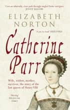 Catherine Parr - Wife, widow, mother, survivor, the story of the last queen of Henry VIII ebook by Elizabeth Norton