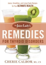 The Juice Lady's Remedies for Thyroid Disorders - Juices, Smoothies, and Living Foods Recipes for Your Ultimate Health ebook by Cherie Calbom, MS, CN