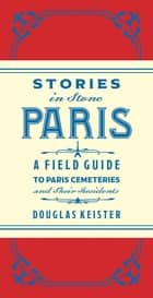 Stories in Stone Paris - A Field Guide to Paris Cemeteries & Their Residents ebook by Douglas Keister