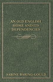 An Old English Home and its Dependencies ebook by S. Baring-Gould