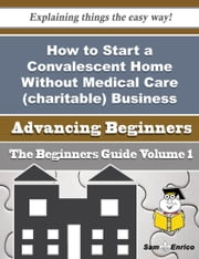 How to Start a Convalescent Home Without Medical Care (charitable) Business (Beginners Guide) ebook by Adeline Cyr,Sam Enrico