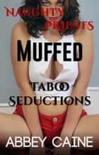 Muffed Naughty Priests Taboo Seductions ebook by Abbey Caine