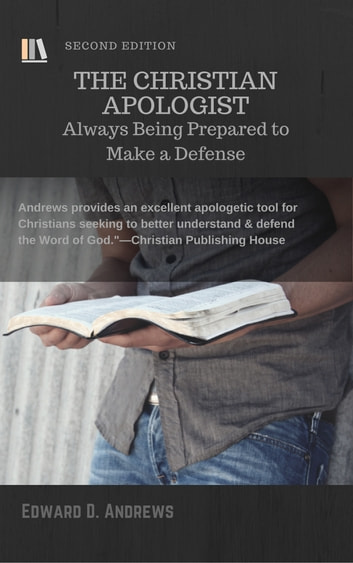 THE CHRISTIAN APOLOGIST - Always Being Prepared to Make a Defense, [Second Edition] ebook by Edward D. Andrews