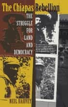 The Chiapas Rebellion - The Struggle for Land and Democracy ebook by Neil Harvey