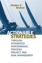 Project Portfolio Management: Chapter 6 from Actionable Strategies Through Integrated Performance, Process, Project, and Risk Management ebook by Bonham, Stephen S.