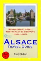 Alsace Region, France (including Strasbourg) Travel Guide - Sightseeing, Hotel, Restaurant & Shopping Highlights (Illustrated) ebook by Emily Sutton