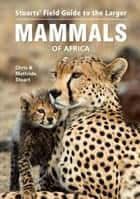 Stuarts' Field Guide to the Larger Mammals of Africa 電子書 by Chris Stuart