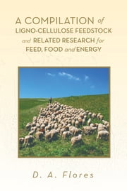 A Compilation of Ligno-cellulose Feedstock And Related Research for Feed, Food and Energy ebook by D. A. Flores