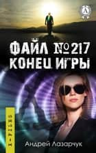 Файл № 217. Конец игры ebook by Андрей Лазарчук