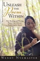 Unleash the Poem Within ebook by Wendy Nyemaster